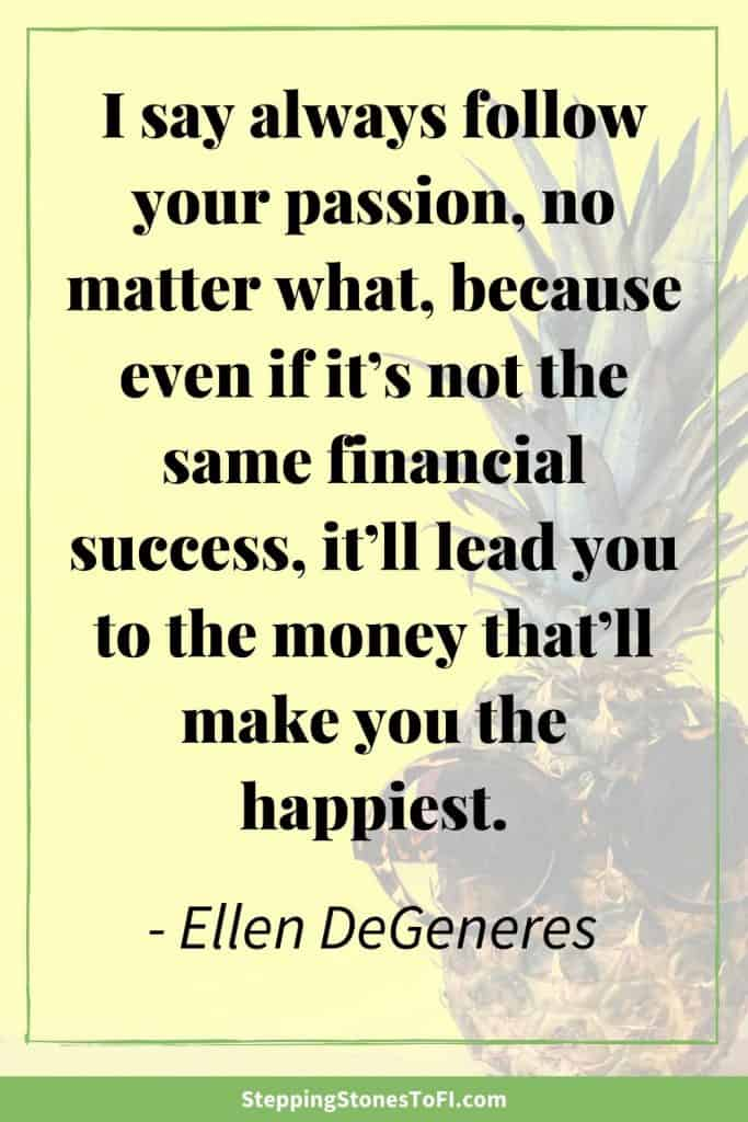 "Long Pinterest image with quote ""I say always follow your passion, no matter what, because even if it's not the same financial success, it'll lead you to the money that'll make you the happiest."" By Ellen DeGeneres"