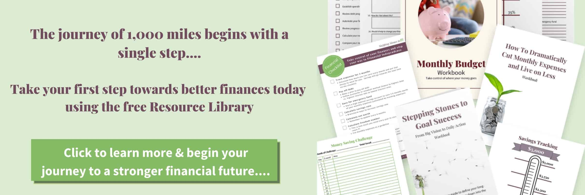 The journey of 1,000 miles begins with a single step. Take your first step towards better finance today using the free Resource Library.