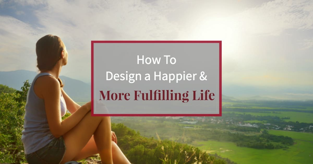 "image of young woman on mountain overlooking valley at sunset and caption ""How to design a happier and more fulfilling life"""