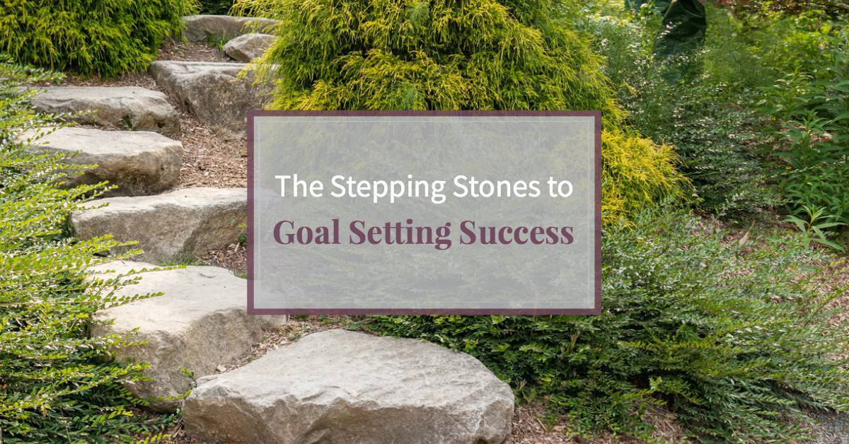 The Stepping Stones to Goal Setting Success