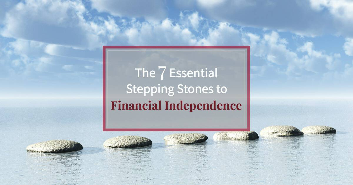 The 7 Essential Stepping Stones to Financial Independence