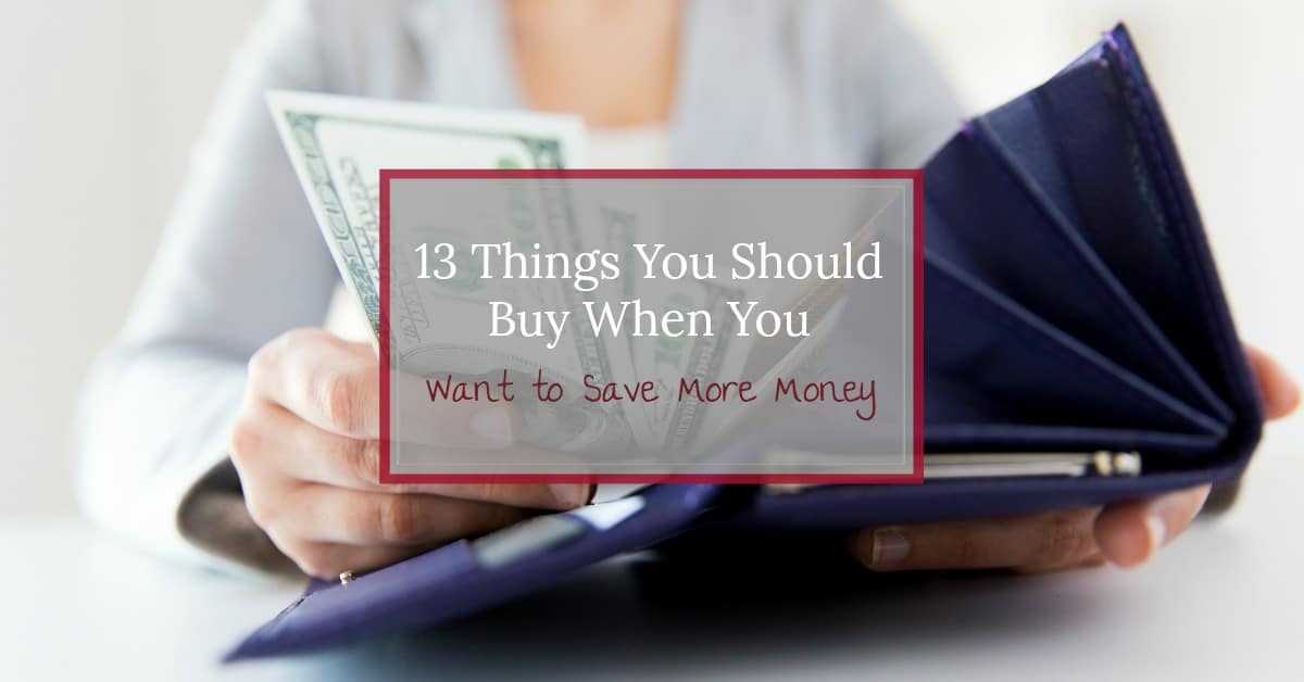 """Woman pulling money out of her wallet with text overlay """"13 Things You Should Buy When You Want to Save More Money"""""""
